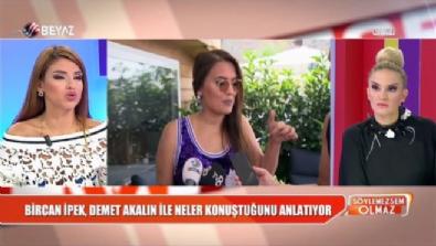 soylemezsem olmaz - Bircan İpek, Demet Akalın ile neler konuştuğunu anlattı!