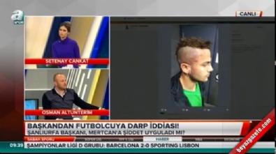 Şanlıurfasporlu futbolcu Mertcan Çam klüp başkanı tarafından darp edildi!