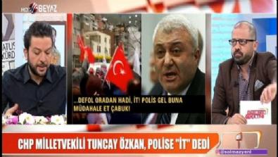 CHP Milletvekili Tuncay Özkan polise ''İt'' dedi