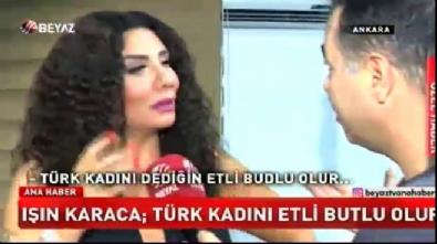 Işın Karaca: Türk kadını etli butlu olur