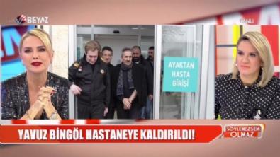 Yavuz Bingöl, hastaneye kaldırıldı!