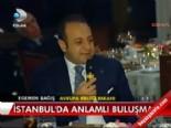 egemen bagis - İstanbul'da anlamlı buluşma